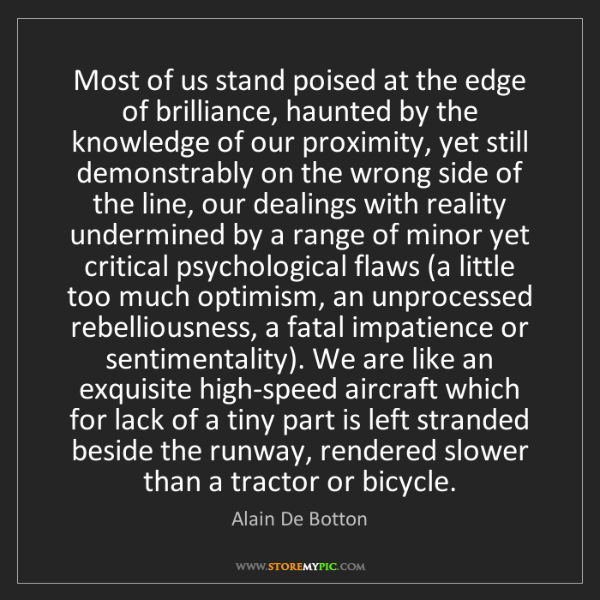 Alain De Botton: Most of us stand poised at the edge of brilliance, haunted...