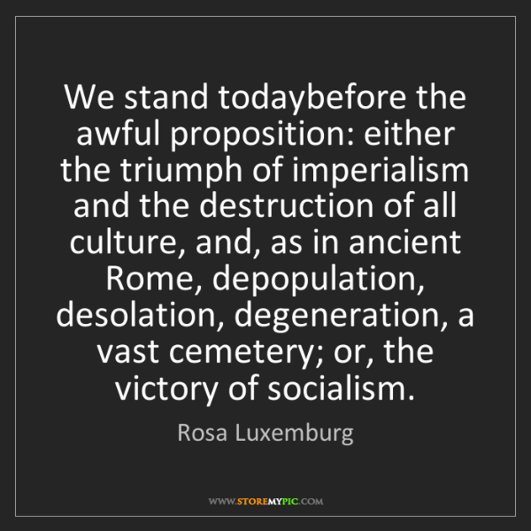 Rosa Luxemburg: We stand todaybefore the awful proposition: either the...