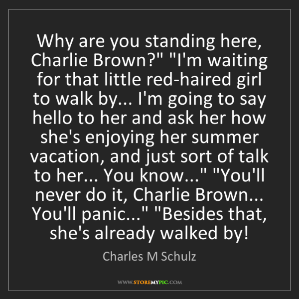 "Charles M Schulz: Why are you standing here, Charlie Brown?"" ""I'm waiting..."