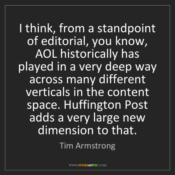 Tim Armstrong: I think, from a standpoint of editorial, you know, AOL...