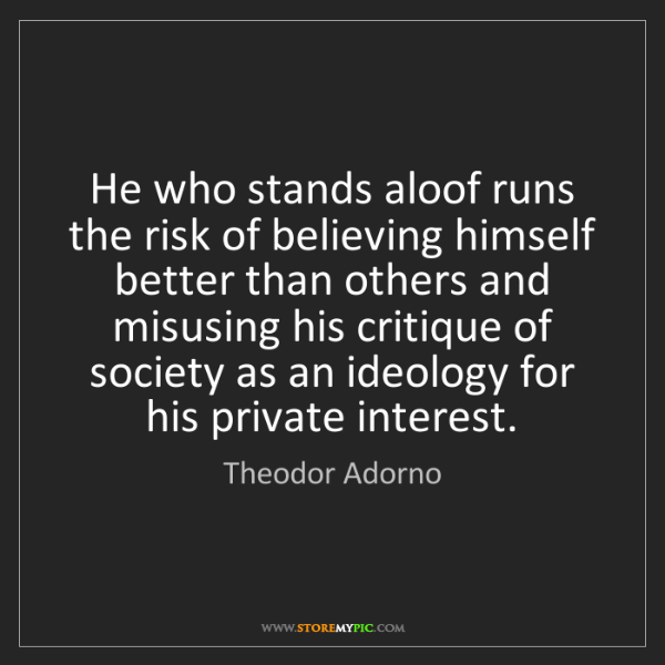 Theodor Adorno: He who stands aloof runs the risk of believing himself...
