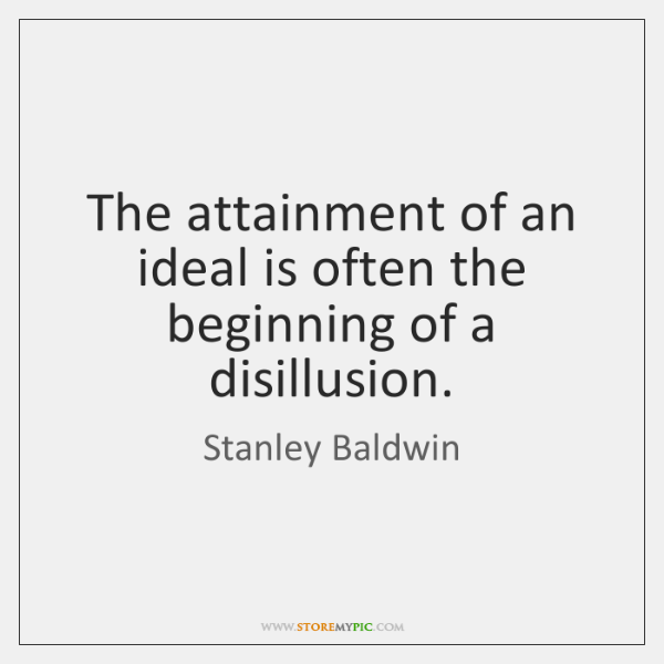 The attainment of an ideal is often the beginning of a disillusion.