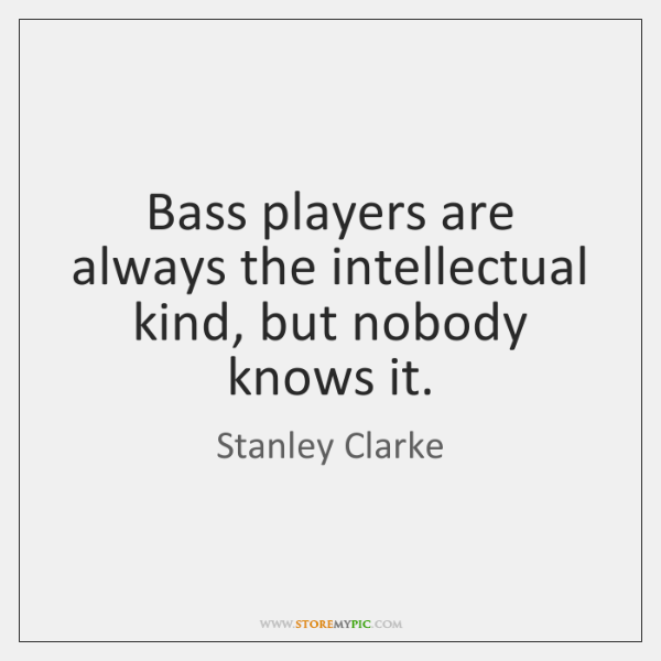 Bass players are always the intellectual kind, but nobody knows it.