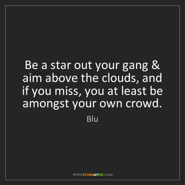Blu: Be a star out your gang & aim above the clouds, and if...