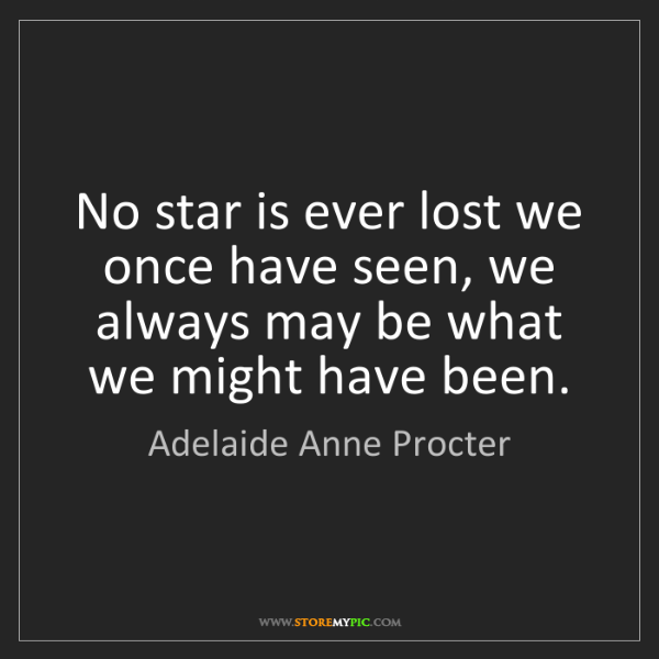 Adelaide Anne Procter: No star is ever lost we once have seen, we always may...