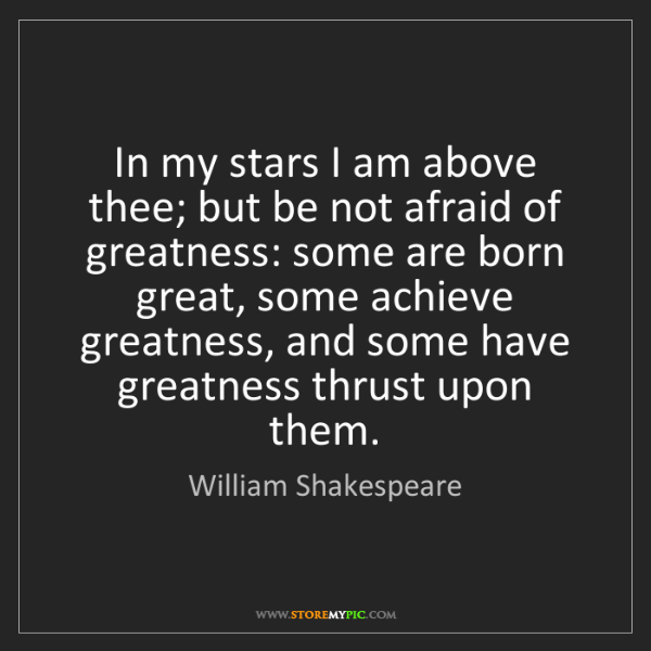 William Shakespeare: In my stars I am above thee; but be not afraid of greatness:...
