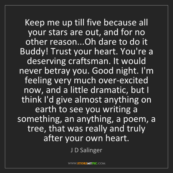 J D Salinger: Keep me up till five because all your stars are out,...