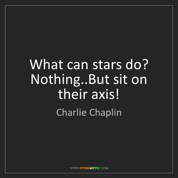 Charlie Chaplin: What can stars do? Nothing..But sit on their axis!