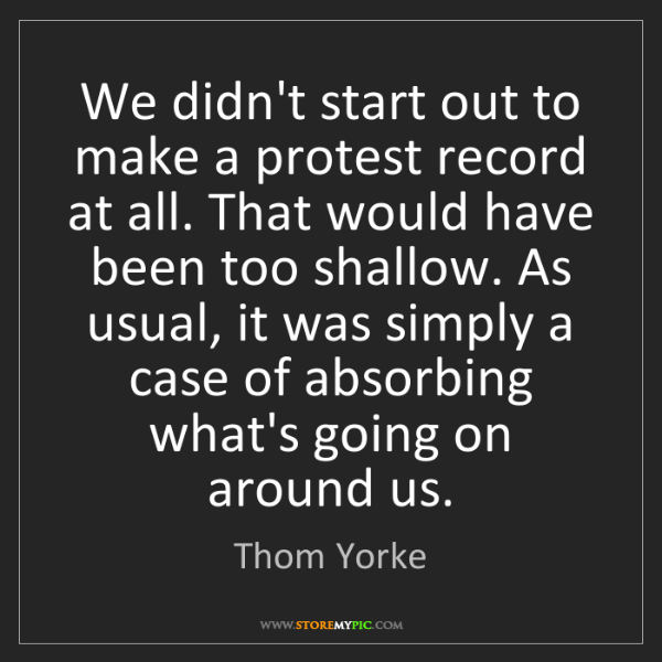 Thom Yorke: We didn't start out to make a protest record at all....