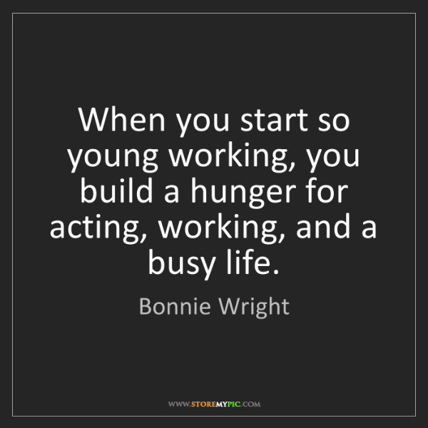 Bonnie Wright: When you start so young working, you build a hunger for...