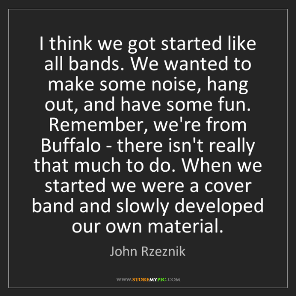 John Rzeznik: I think we got started like all bands. We wanted to make...