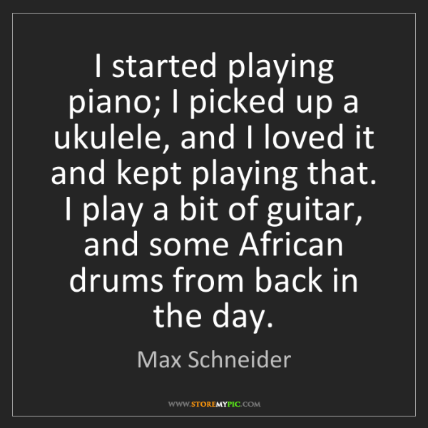 Max Schneider: I started playing piano; I picked up a ukulele, and I...