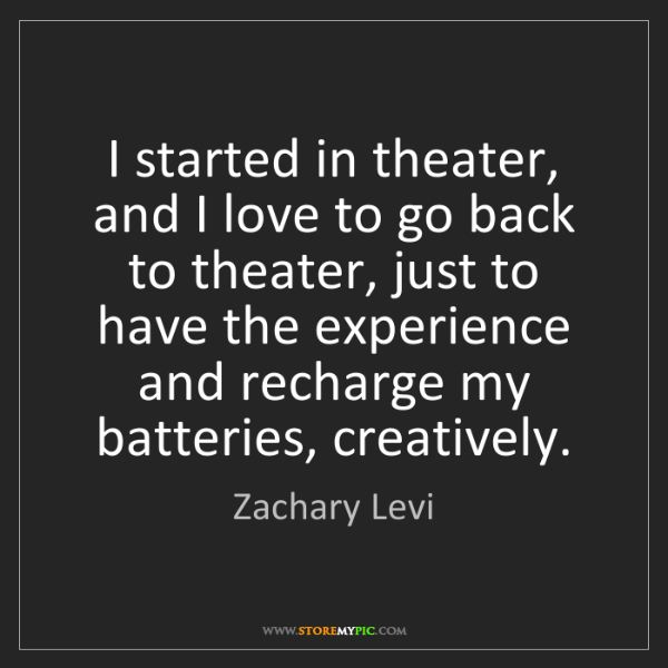 Zachary Levi: I started in theater, and I love to go back to theater,...
