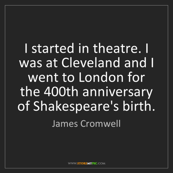 James Cromwell: I started in theatre. I was at Cleveland and I went to...