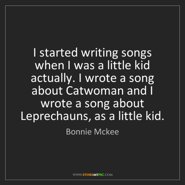 Bonnie Mckee: I started writing songs when I was a little kid actually....