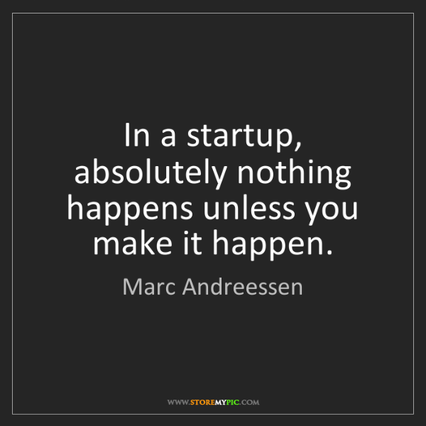 Marc Andreessen: In a startup, absolutely nothing happens unless you make...