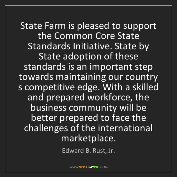 Edward B. Rust, Jr.: State Farm is pleased to support the Common Core State...