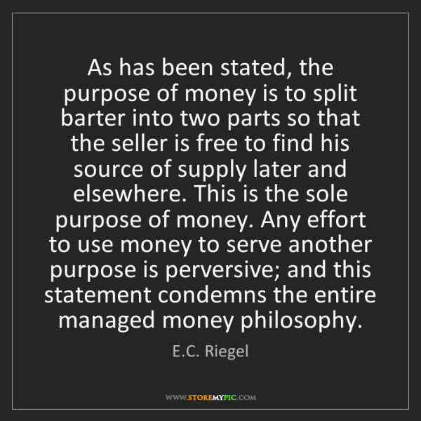 E.C. Riegel: As has been stated, the purpose of money is to split...