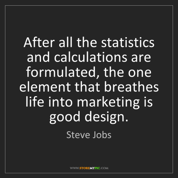 Steve Jobs: After all the statistics and calculations are formulated,...