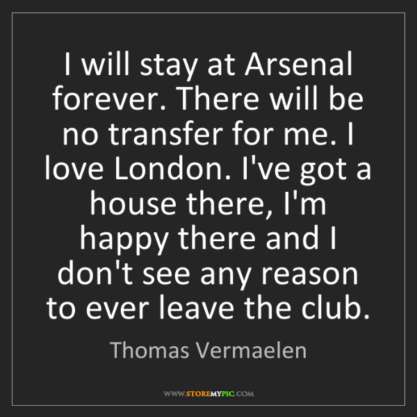 Thomas Vermaelen: I will stay at Arsenal forever. There will be no transfer...
