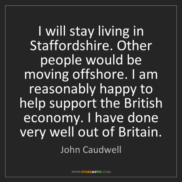John Caudwell: I will stay living in Staffordshire. Other people would...
