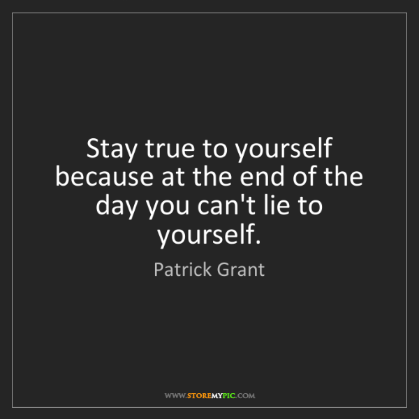 Patrick Grant: Stay true to yourself because at the end of the day you...
