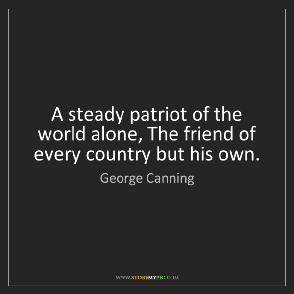George Canning: A steady patriot of the world alone, The friend of every...