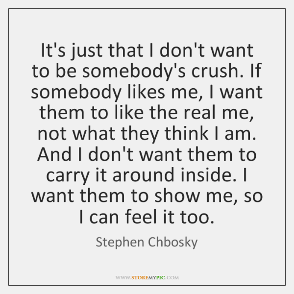 It's just that I don't want to be somebody's crush. If somebody ...