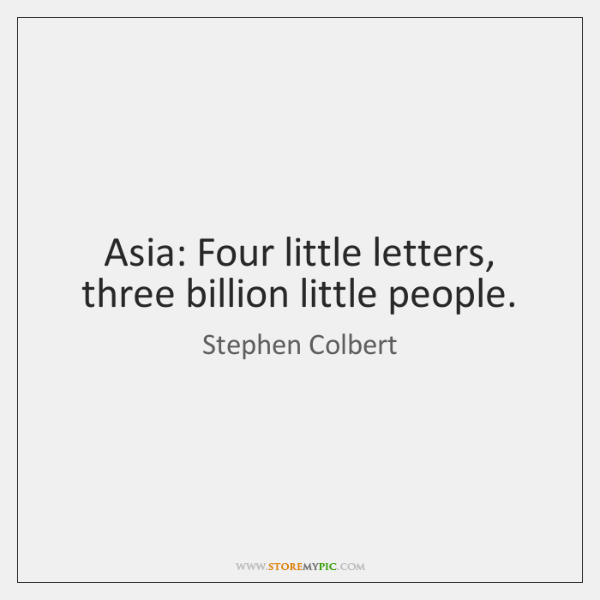 Asia: Four little letters, three billion little people.