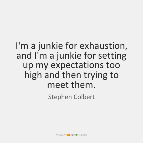 I'm a junkie for exhaustion, and I'm a junkie for setting up ...