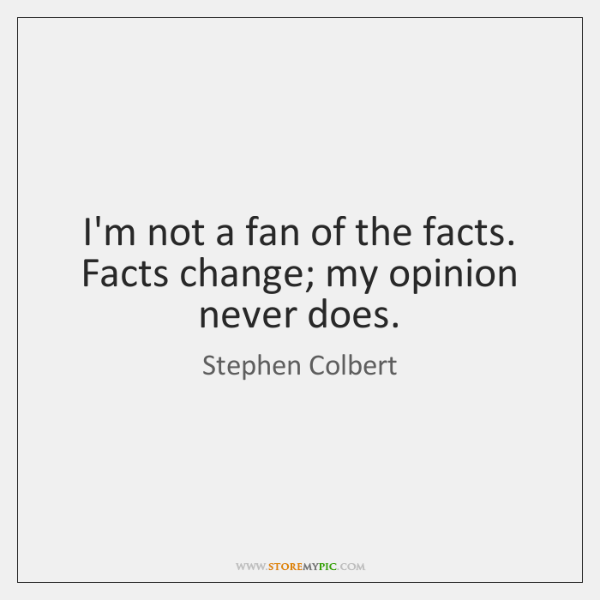 I'm not a fan of the facts. Facts change; my opinion never ...