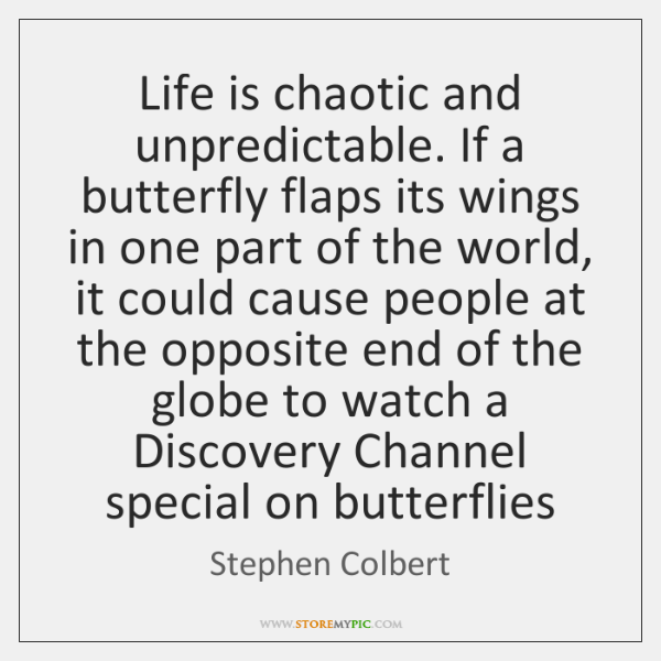 Life is chaotic and unpredictable. If a butterfly flaps its wings in ...
