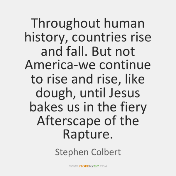 Throughout human history, countries rise and fall. But not America-we continue to ...
