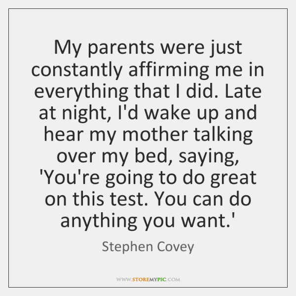My parents were just constantly affirming me in everything that I did. ...