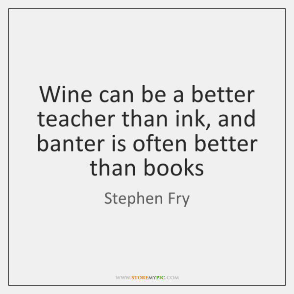 Wine can be a better teacher than ink, and banter is often ...