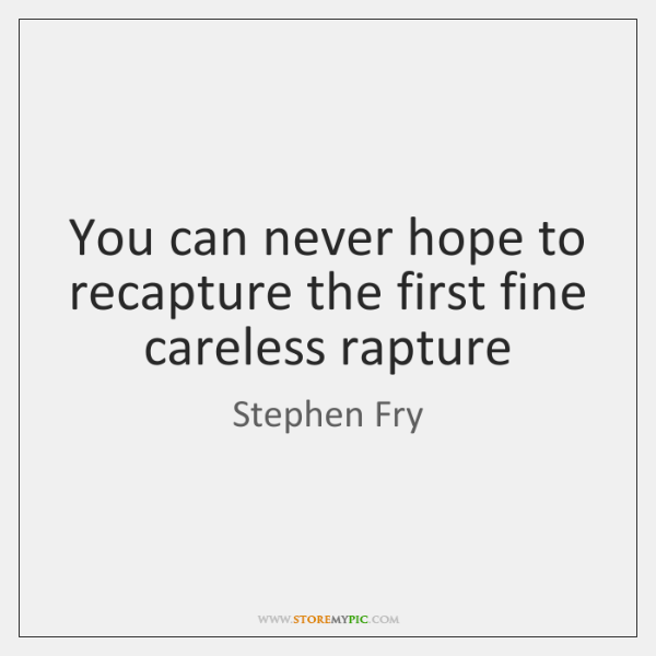 You can never hope to recapture the first fine careless rapture
