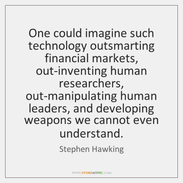 One could imagine such technology outsmarting financial markets, out-inventing human researchers, ou
