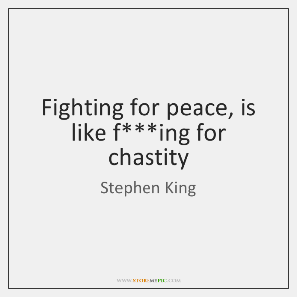 Fighting for peace, is like f***ing for chastity