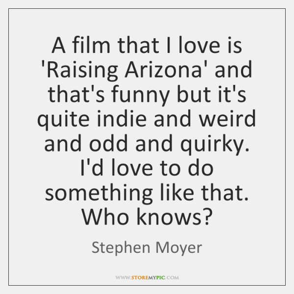 A film that I love is 'Raising Arizona' and that's funny but ...