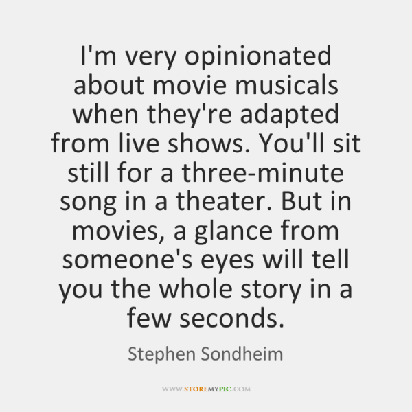 I'm very opinionated about movie musicals when they're adapted from live shows. ...