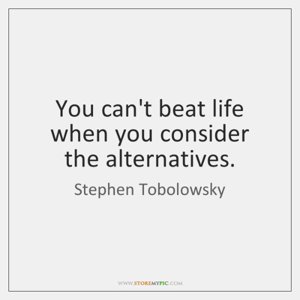 You can't beat life when you consider the alternatives.