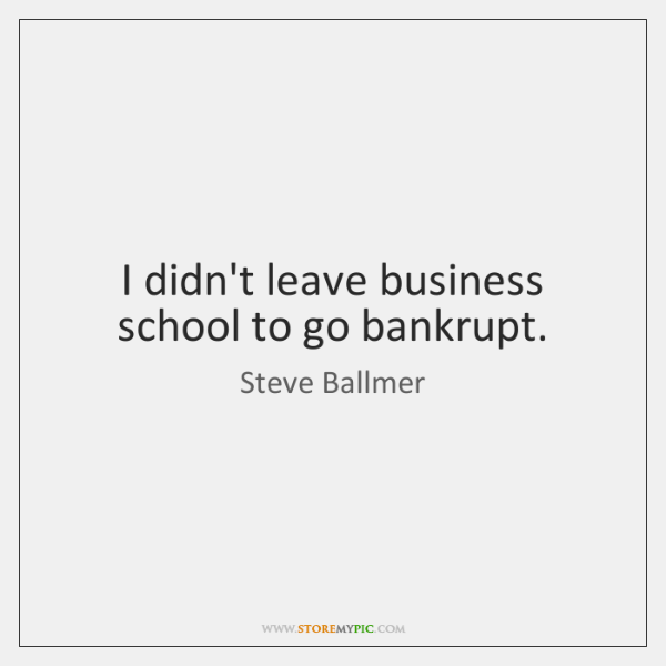 I didn't leave business school to go bankrupt.