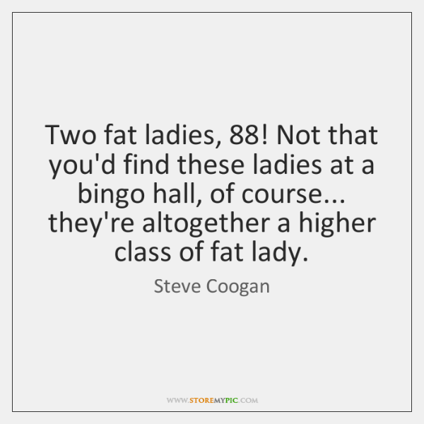 Two fat ladies, 88! Not that you'd find these ladies at a bingo ...