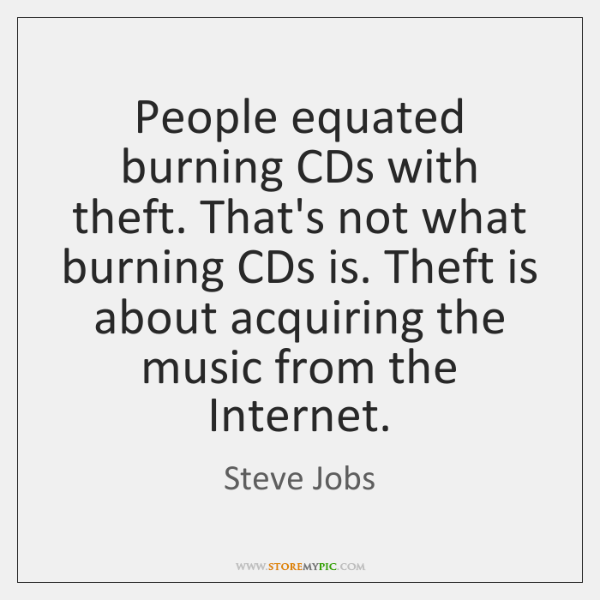 People equated burning CDs with theft. That's not what burning CDs is. ...