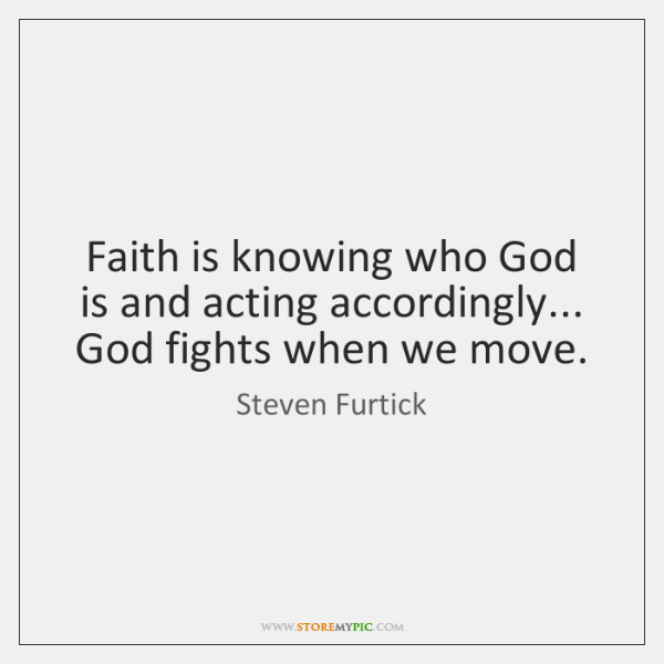 Faith is knowing who God is and acting accordingly... God fights when ...