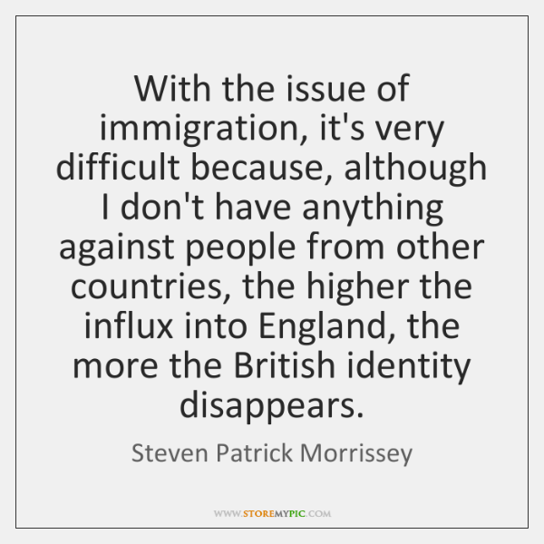 With the issue of immigration, it's very difficult because, although I don't ...