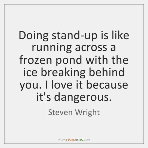 Doing stand-up is like running across a frozen pond with the ice ...