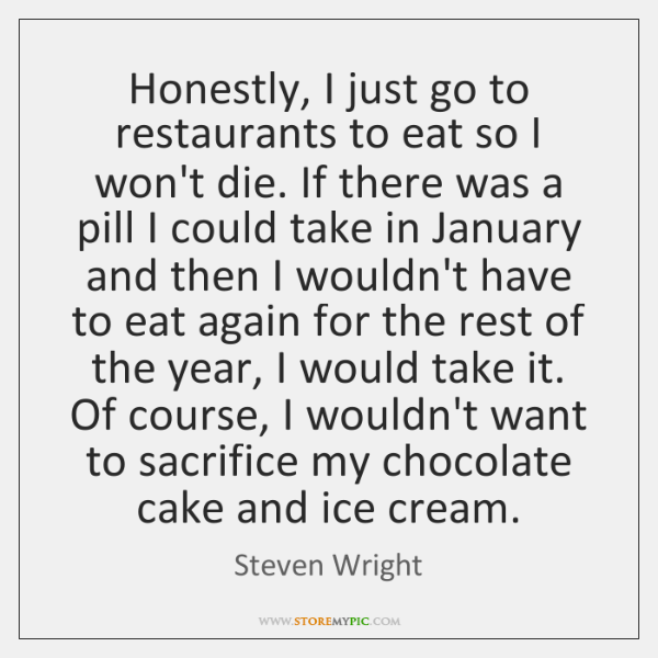 Honestly, I just go to restaurants to eat so I won't die. ...