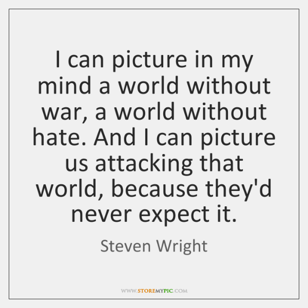 I can picture in my mind a world without war, a world ...