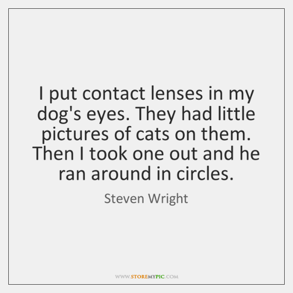 I put contact lenses in my dog's eyes. They had little pictures ...
